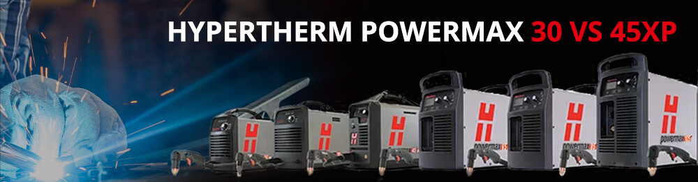 Hypertherm Powermax 30 vs 45XP